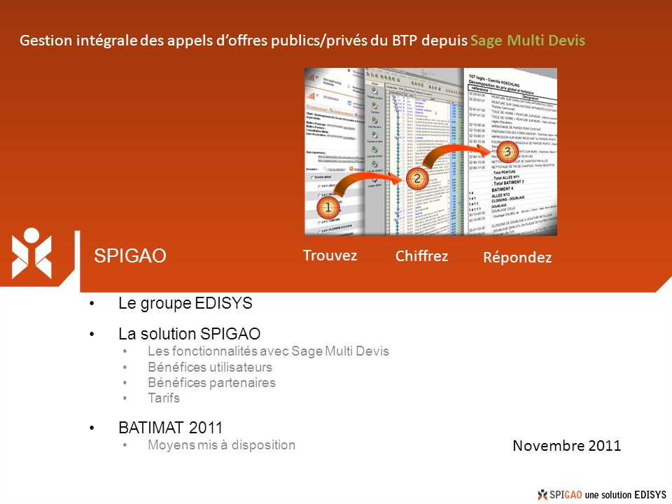 SPIGAO Le groupe EDISYS La solution SPIGAO Les fonctionnalités avec Sage Multi Devis Bénéfices utilisateurs Bénéfices partenaires Tarifs BATIMAT 2011