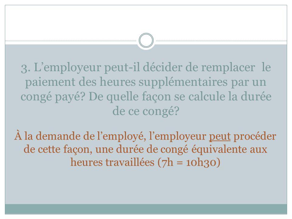 3. Lemployeur peut-il décider de remplacer le paiement des heures supplémentaires par un congé payé? De quelle façon se calcule la durée de ce congé?