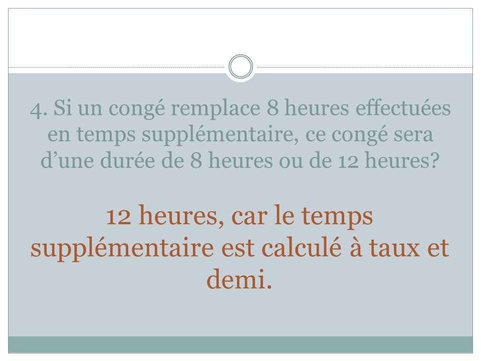 4. Si un congé remplace 8 heures effectuées en temps supplémentaire, ce congé sera dune durée de 8 heures ou de 12 heures? 12 heures, car le temps sup