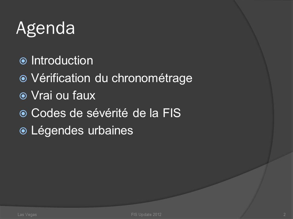 Agenda Introduction Vérification du chronométrage Vrai ou faux Codes de sévérité de la FIS Légendes urbaines FIS Update 20122Las Vegas