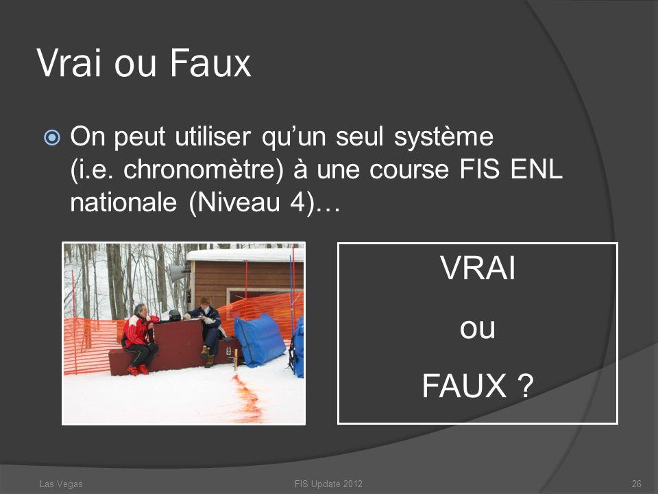 Vrai ou Faux On peut utiliser quun seul système (i.e. chronomètre) à une course FIS ENL nationale (Niveau 4)… FIS Update 201226 VRAI ou FAUX ? Las Veg