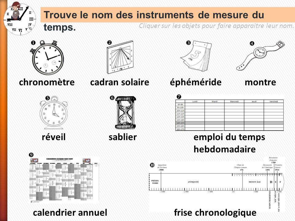 Trouve le nom des instruments de mesure du temps. chronomètrecadran solaireéphéméridemontre réveilsablieremploi du temps hebdomadaire calendrier annue