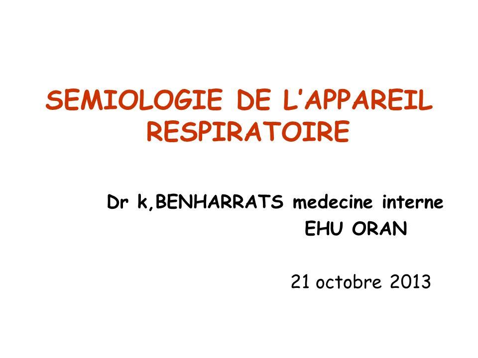 SEMIOLOGIE DE LAPPAREIL RESPIRATOIRE Dr k,BENHARRATS medecine interne EHU ORAN 21 octobre 2013
