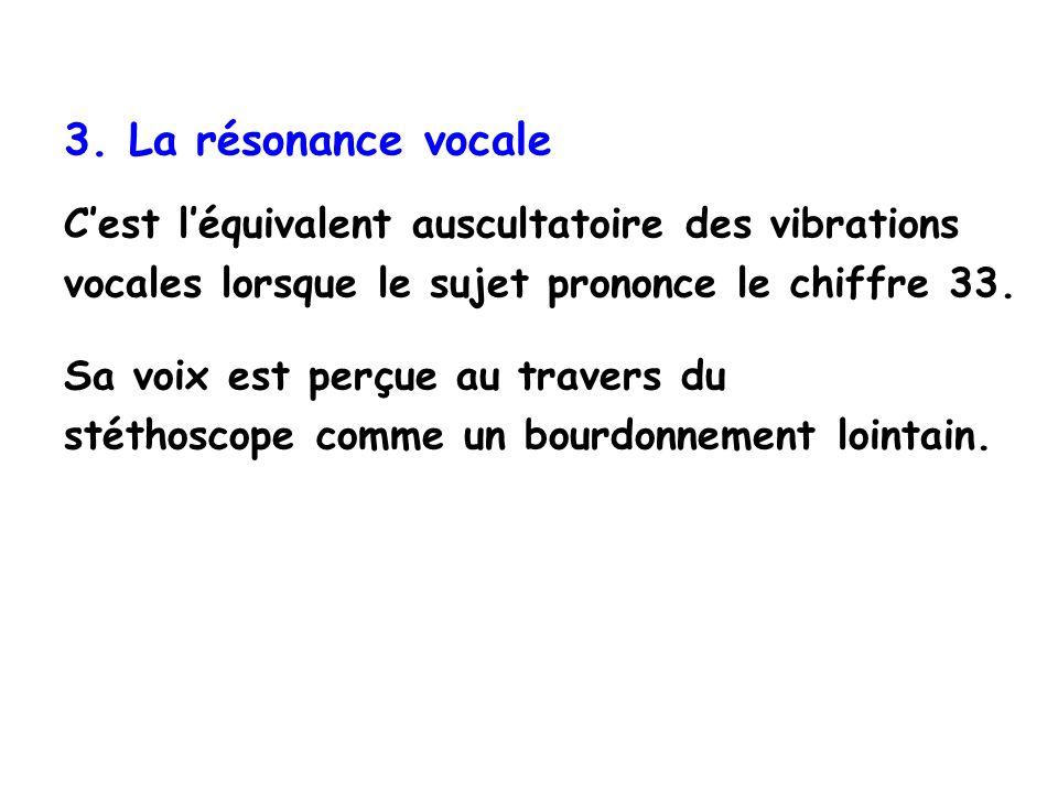 3. La résonance vocale Cest léquivalent auscultatoire des vibrations vocales lorsque le sujet prononce le chiffre 33. Sa voix est perçue au travers du