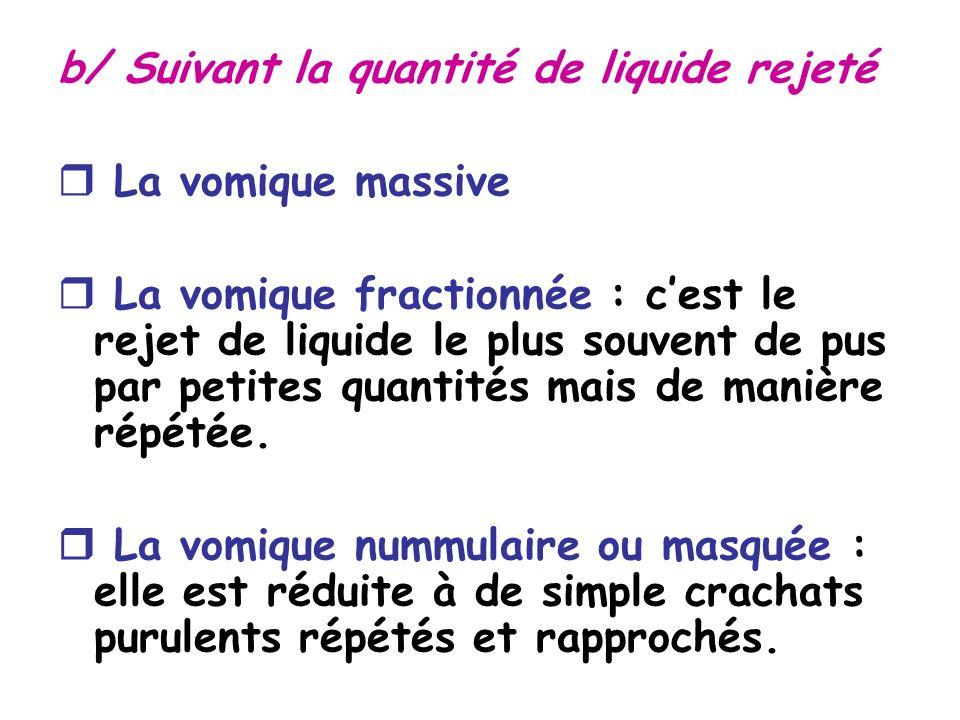 b/ Suivant la quantité de liquide rejeté La vomique massive La vomique fractionnée : cest le rejet de liquide le plus souvent de pus par petites quantités mais de manière répétée.