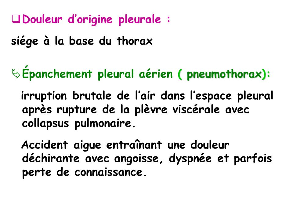 Douleur dorigine pleurale : siége à la base du thorax ( pneumothorax): Épanchement pleural aérien ( pneumothorax): irruption brutale de lair dans lespace pleural après rupture de la plèvre viscérale avec collapsus pulmonaire.