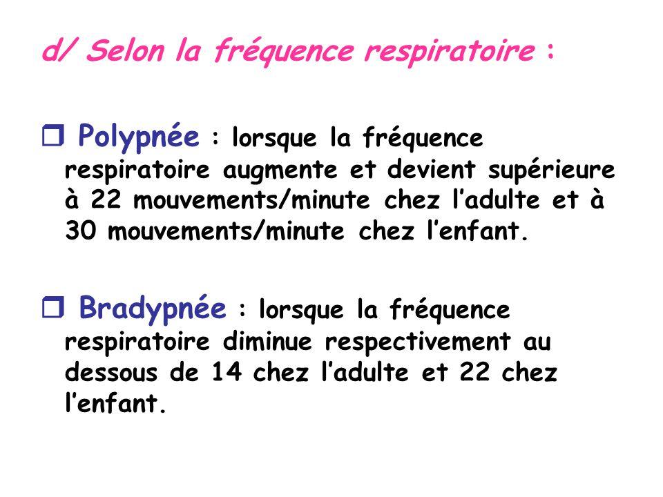 d/ Selon la fréquence respiratoire : Polypnée : lorsque la fréquence respiratoire augmente et devient supérieure à 22 mouvements/minute chez ladulte et à 30 mouvements/minute chez lenfant.