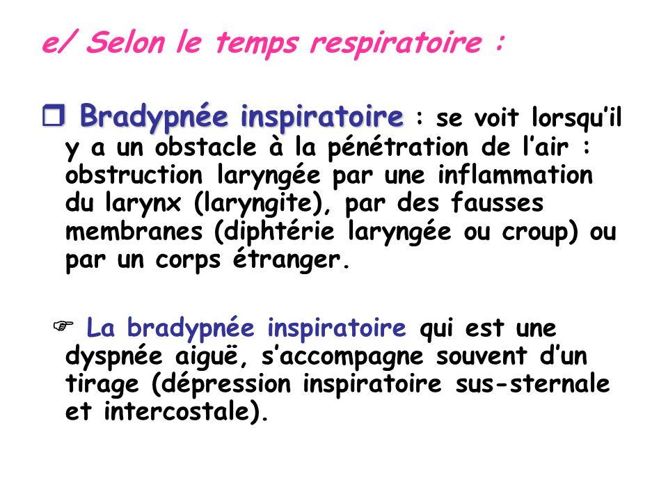 e/ Selon le temps respiratoire : Bradypnée inspiratoire Bradypnée inspiratoire : se voit lorsquil y a un obstacle à la pénétration de lair : obstruction laryngée par une inflammation du larynx (laryngite), par des fausses membranes (diphtérie laryngée ou croup) ou par un corps étranger.