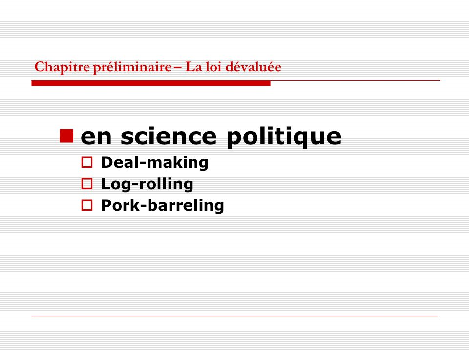 Chapitre préliminaire – La loi dévaluée en science politique Deal-making Log-rolling Pork-barreling