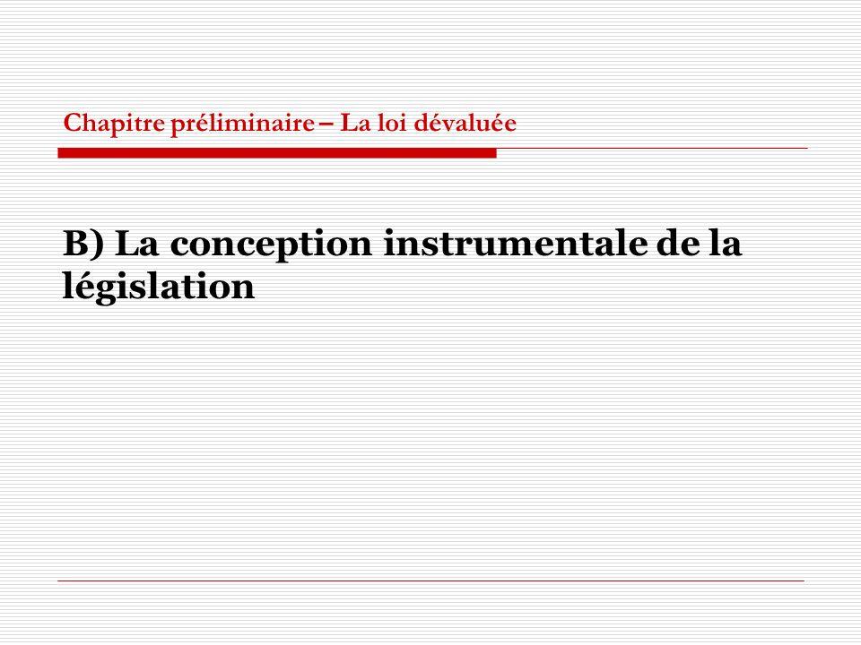 Chapitre préliminaire – La loi dévaluée B) La conception instrumentale de la législation