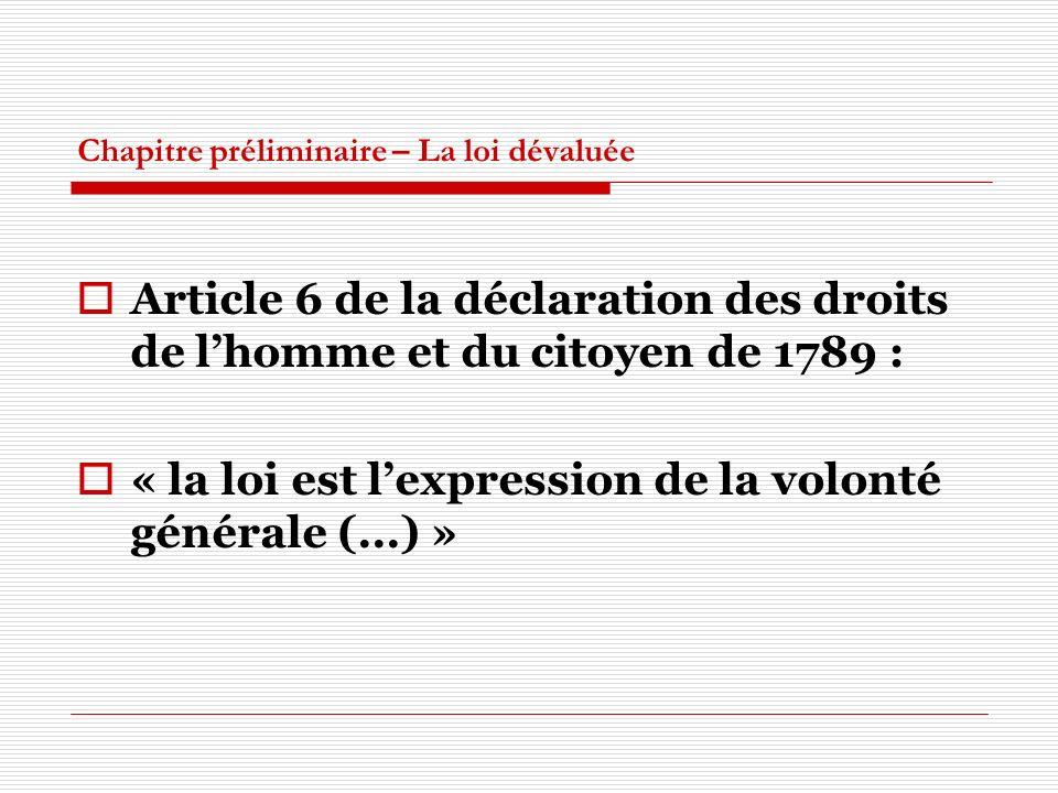 Chapitre préliminaire – La loi dévaluée Article 6 de la déclaration des droits de lhomme et du citoyen de 1789 : « la loi est lexpression de la volont