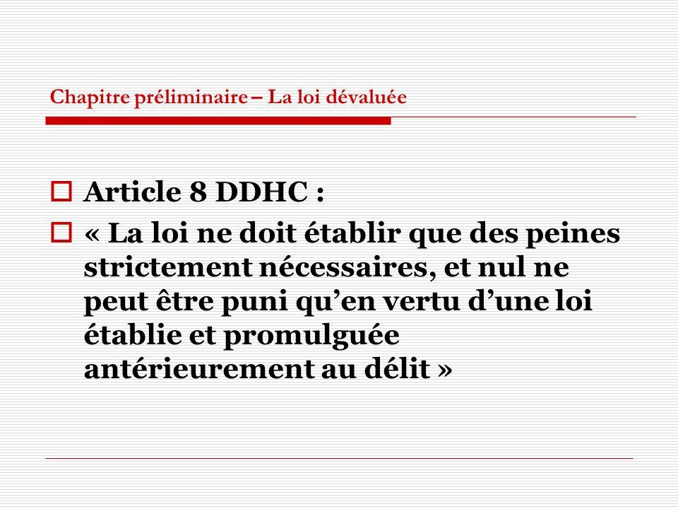 Chapitre préliminaire – La loi dévaluée Article 8 DDHC : « La loi ne doit établir que des peines strictement nécessaires, et nul ne peut être puni quen vertu dune loi établie et promulguée antérieurement au délit »