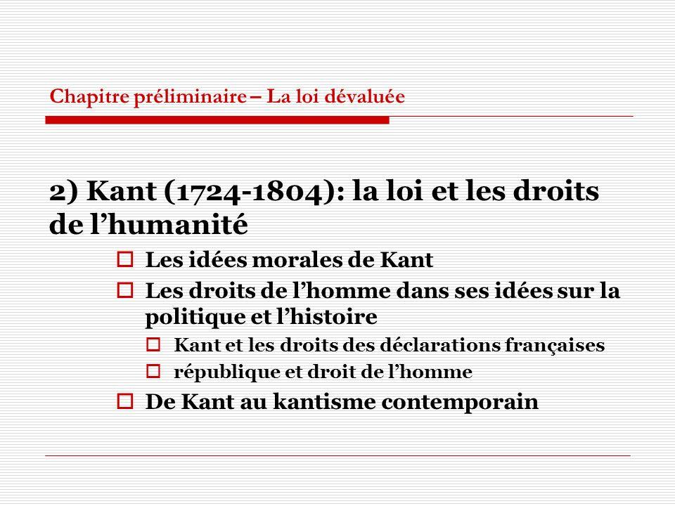 Chapitre préliminaire – La loi dévaluée 2) Kant (1724-1804): la loi et les droits de lhumanité Les idées morales de Kant Les droits de lhomme dans ses