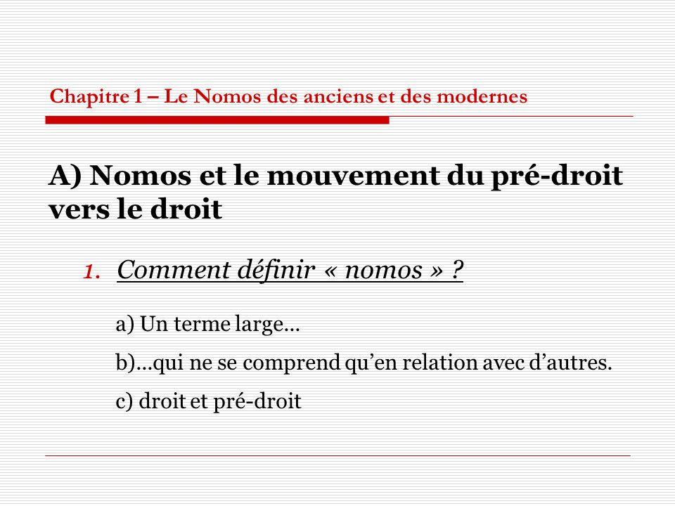Chapitre 1 – Le Nomos des anciens et des modernes A) Nomos et le mouvement du pré-droit vers le droit 1.Comment définir « nomos » ? a) Un terme large.