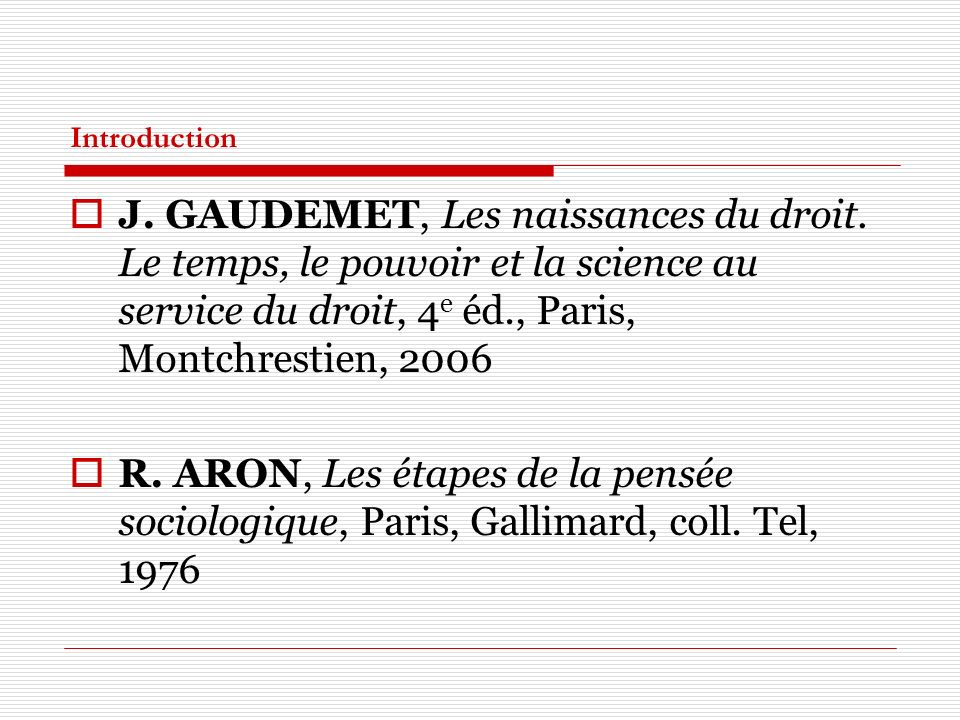 Introduction J. GAUDEMET, Les naissances du droit. Le temps, le pouvoir et la science au service du droit, 4 e éd., Paris, Montchrestien, 2006 R. ARON