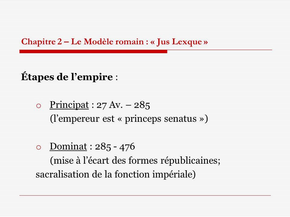 Chapitre 2 – Le Modèle romain : « Jus Lexque » Étapes de lempire : o Principat : 27 Av. – 285 (lempereur est « princeps senatus ») o Dominat : 285 - 4