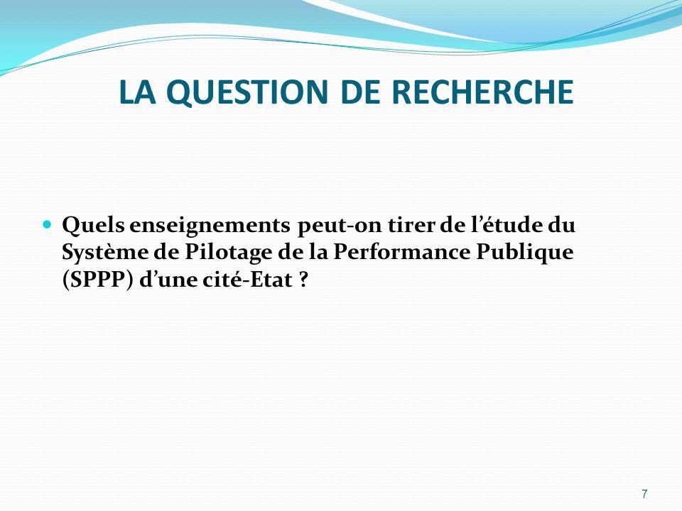 LA QUESTION DE RECHERCHE Quels enseignements peut-on tirer de létude du Système de Pilotage de la Performance Publique (SPPP) dune cité-Etat ? 7