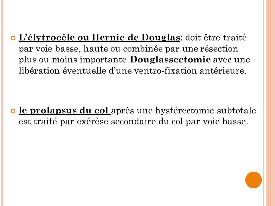 Lélytrocèle ou Hernie de Douglas : doit être traité par voie basse, haute ou combinée par une résection plus ou moins importante Douglassectomie avec