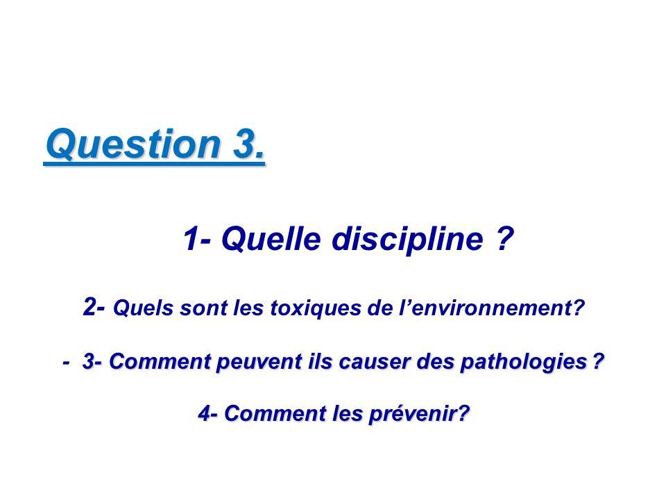 Question 3. 1- Quelle discipline ? 2- Quels sont les toxiques de lenvironnement? 3- Comment peuvent ils causer des pathologies ? - 3- Comment peuvent