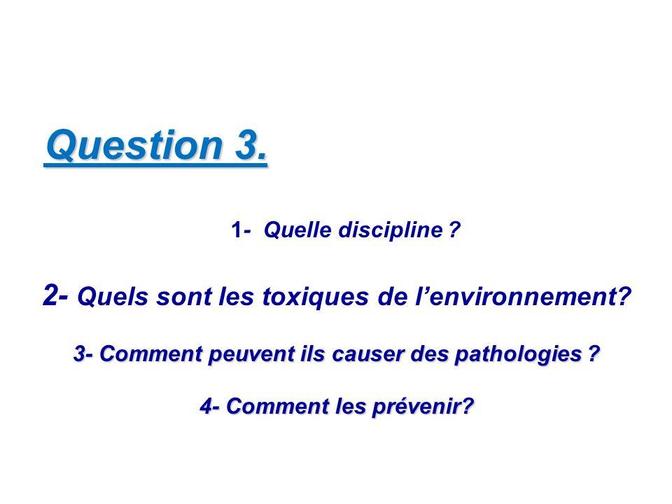 Question 3. 1- Quelle discipline ? 2- Quels sont les toxiques de lenvironnement? 3- Comment peuvent ils causer des pathologies ? 4- Comment les préven