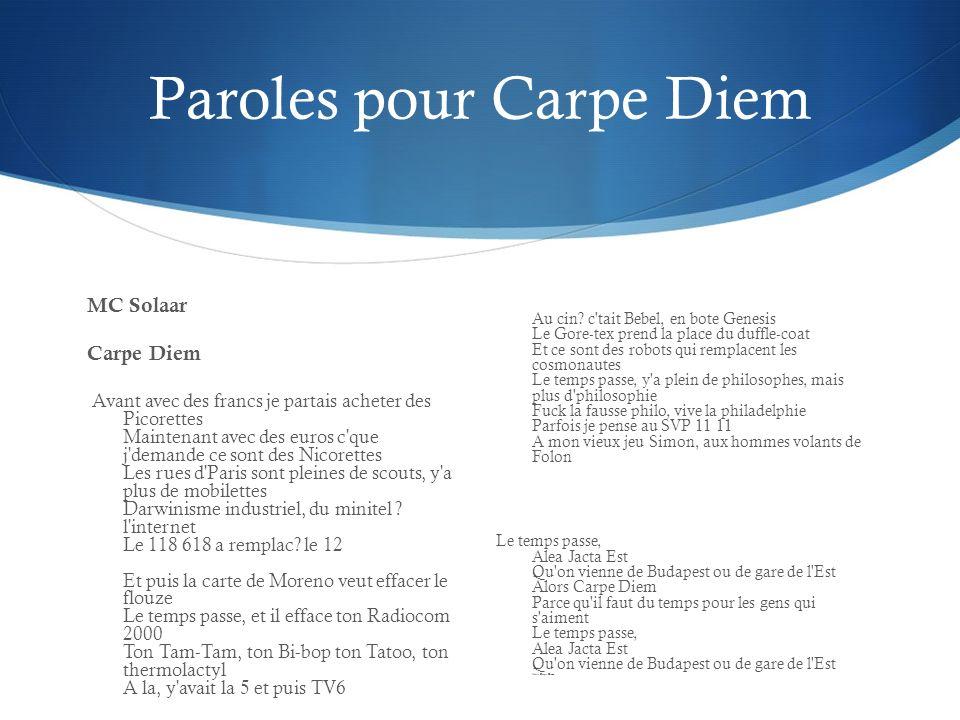 Paroles pour Carpe Diem MC Solaar Carpe Diem Avant avec des francs je partais acheter des Picorettes Maintenant avec des euros c que j demande ce sont des Nicorettes Les rues d Paris sont pleines de scouts, y a plus de mobilettes Darwinisme industriel, du minitel .