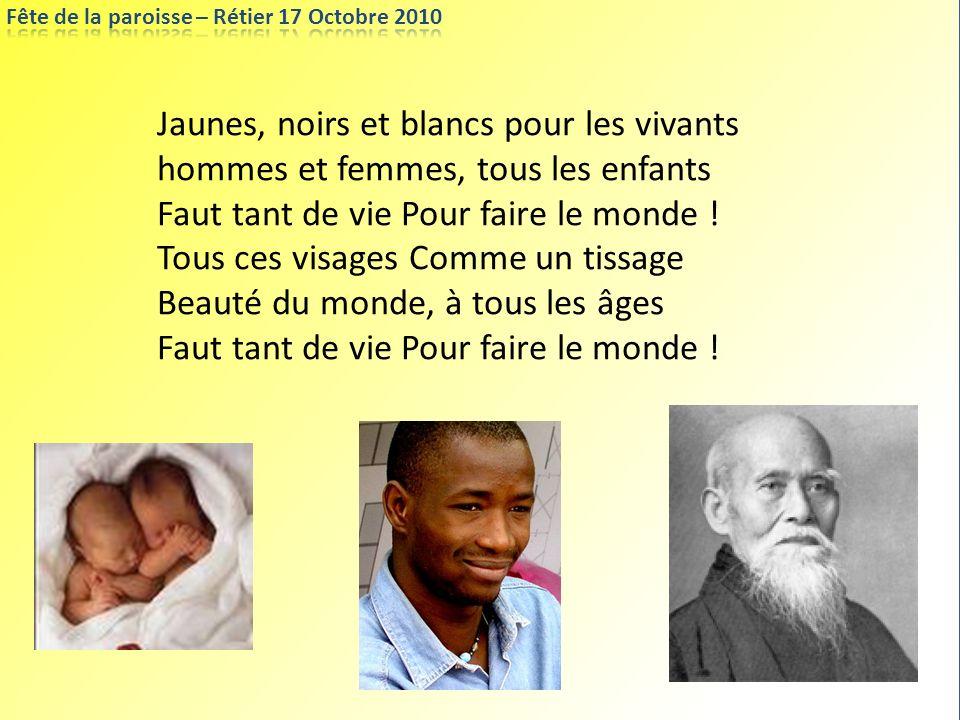Jaunes, noirs et blancs pour les vivants hommes et femmes, tous les enfants Faut tant de vie Pour faire le monde ! Tous ces visages Comme un tissage B