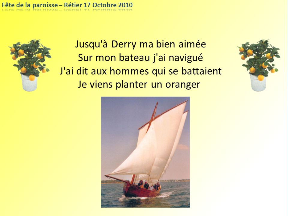 Jusqu'à Derry ma bien aimée Sur mon bateau j'ai navigué J'ai dit aux hommes qui se battaient Je viens planter un oranger