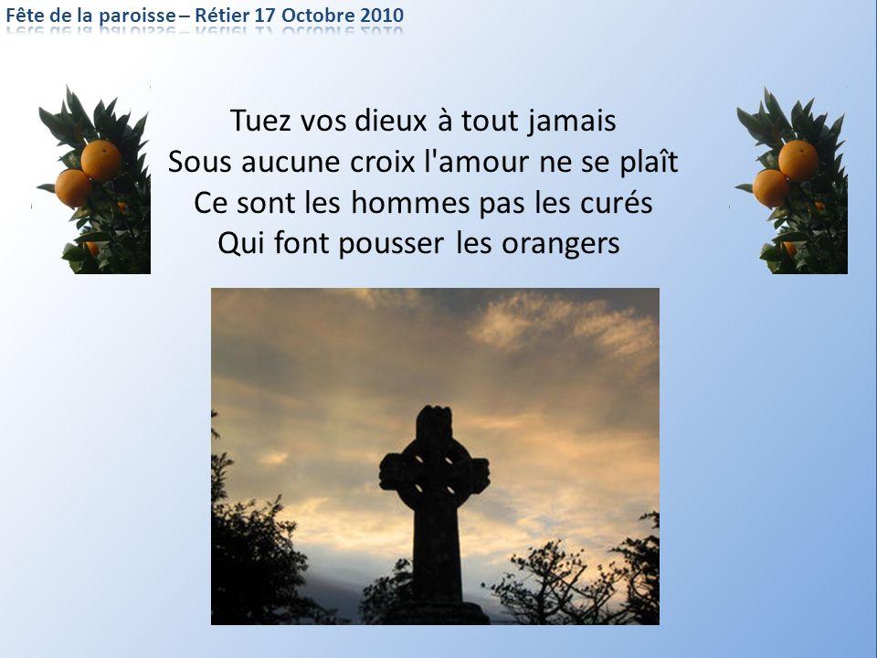 Tuez vos dieux à tout jamais Sous aucune croix l'amour ne se plaît Ce sont les hommes pas les curés Qui font pousser les orangers