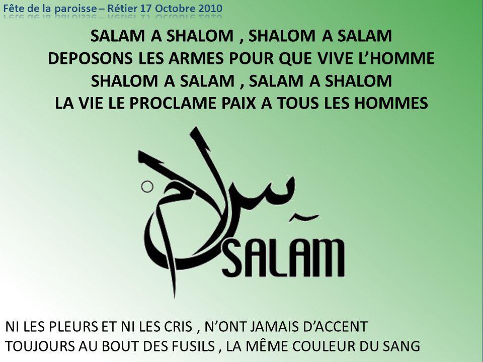 SALAM A SHALOM, SHALOM A SALAM DEPOSONS LES ARMES POUR QUE VIVE LHOMME SHALOM A SALAM, SALAM A SHALOM LA VIE LE PROCLAME PAIX A TOUS LES HOMMES NI LES