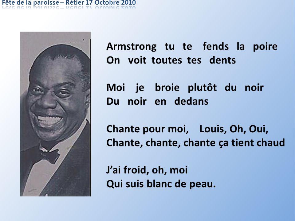 Armstrong tu te fends la poire On voit toutes tes dents Moi je broie plutôt du noir Du noir en dedans Chante pour moi, Louis, Oh, Oui, Chante, chante,