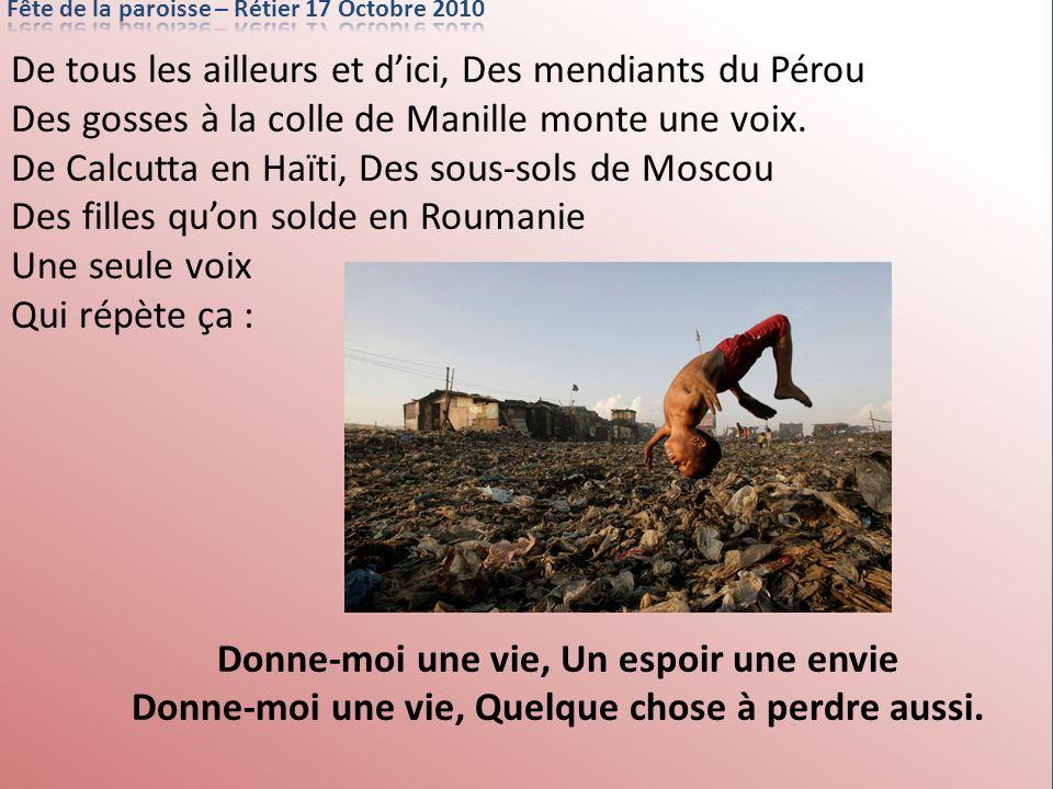 De tous les ailleurs et dici, Des mendiants du Pérou Des gosses à la colle de Manille monte une voix. De Calcutta en Haïti, Des sous-sols de Moscou De