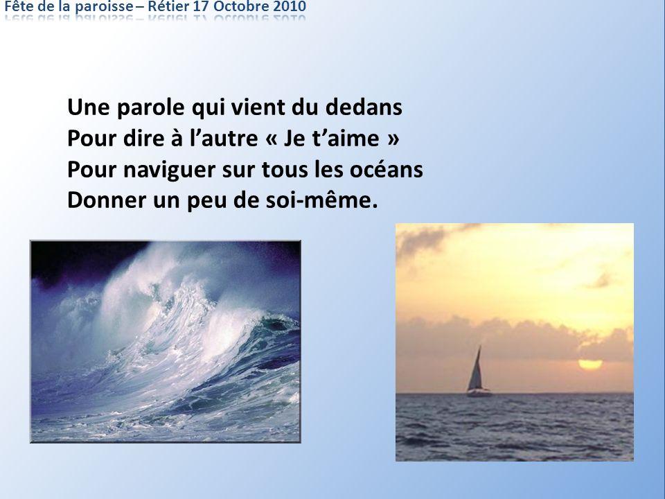Une parole qui vient du dedans Pour dire à lautre « Je taime » Pour naviguer sur tous les océans Donner un peu de soi-même.