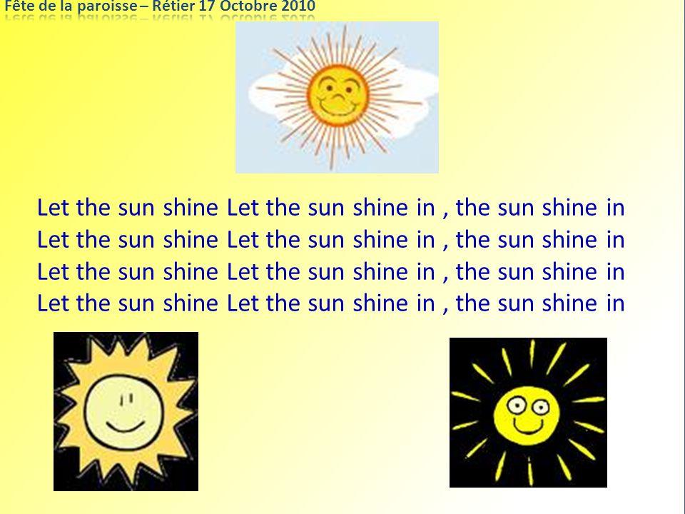 Let the sun shine Let the sun shine in, the sun shine in Let the sun shine Let the sun shine in, the sun shine in
