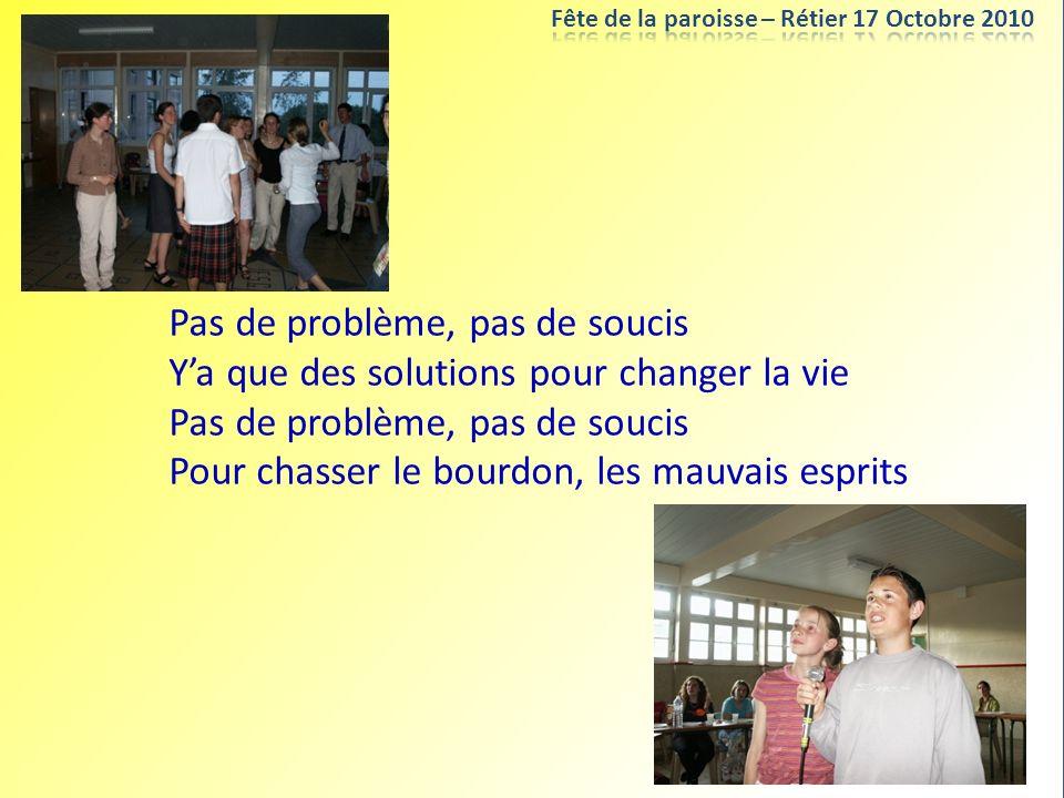 Pas de problème, pas de soucis Ya que des solutions pour changer la vie Pas de problème, pas de soucis Pour chasser le bourdon, les mauvais esprits