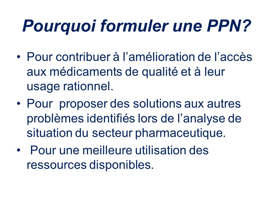 Pourquoi formuler une PPN? Pour contribuer à lamélioration de laccès aux médicaments de qualité et à leur usage rationnel. Pour proposer des solutions