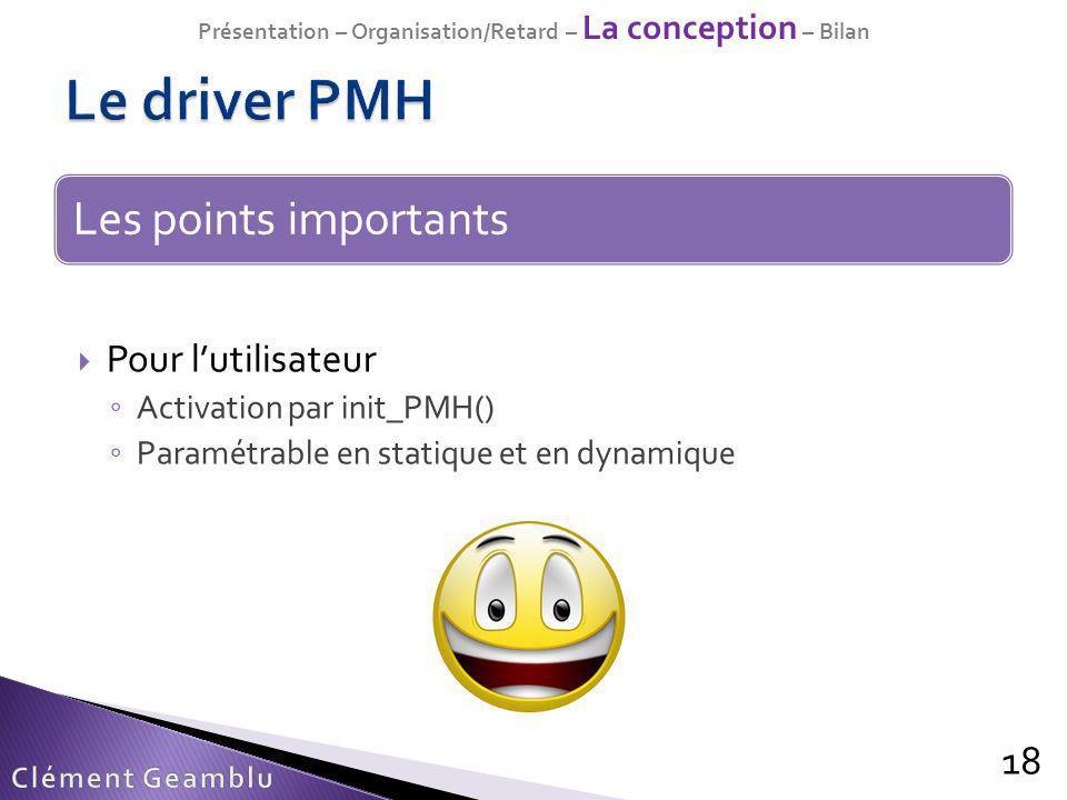 18 Pour lutilisateur Activation par init_PMH() Paramétrable en statique et en dynamique Les points importants Présentation – Organisation/Retard – La