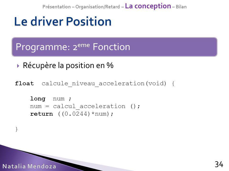 Récupère la position en % 34 Programme: 2 eme Fonction float calcule_niveau_acceleration(void) { long num ; num = calcul_acceleration (); return ((0.0