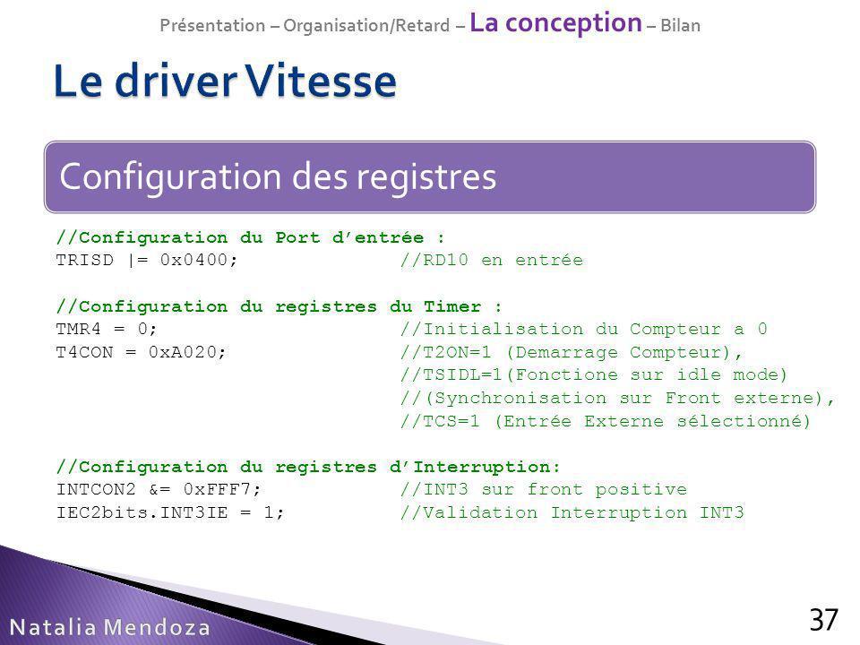 37 Configuration des registres //Configuration du Port dentrée : TRISD |= 0x0400;//RD10 en entrée //Configuration du registres du Timer : TMR4 = 0;//I