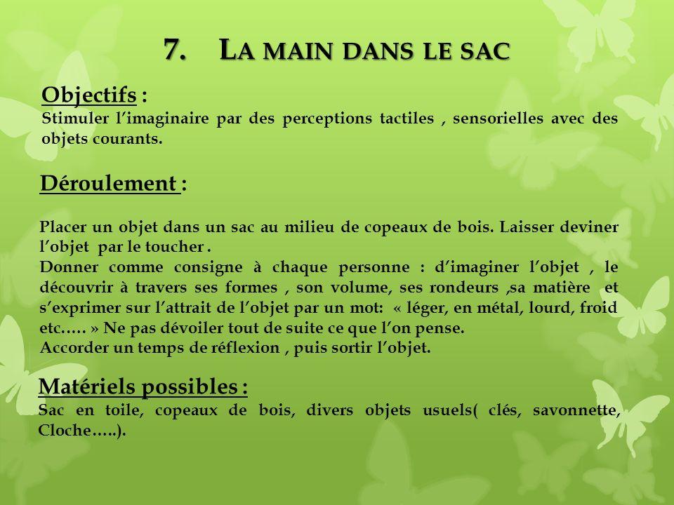 7.L A MAIN DANS LE SAC Matériels possibles : Sac en toile, copeaux de bois, divers objets usuels( clés, savonnette, Cloche…..). Objectifs : Stimuler l
