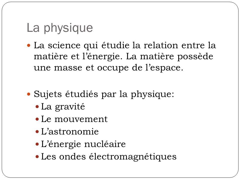 La physique La science qui étudie la relation entre la matière et lénergie. La matière possède une masse et occupe de lespace. Sujets étudiés par la p