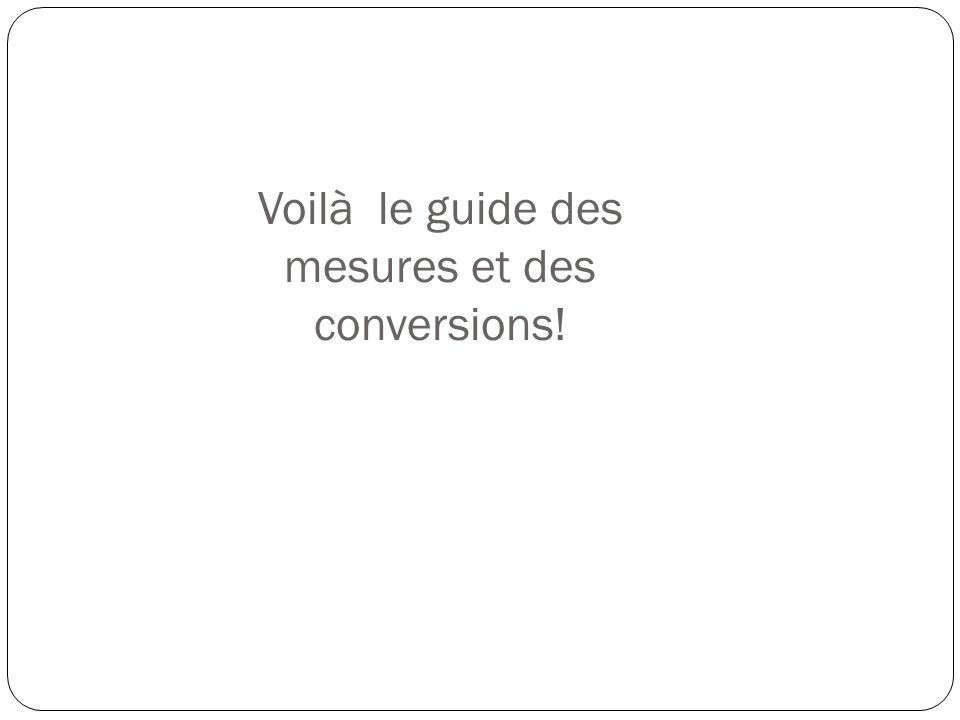 Voilà le guide des mesures et des conversions!