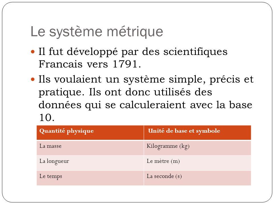 Le système métrique Il fut développé par des scientifiques Francais vers 1791. Ils voulaient un système simple, précis et pratique. Ils ont donc utili