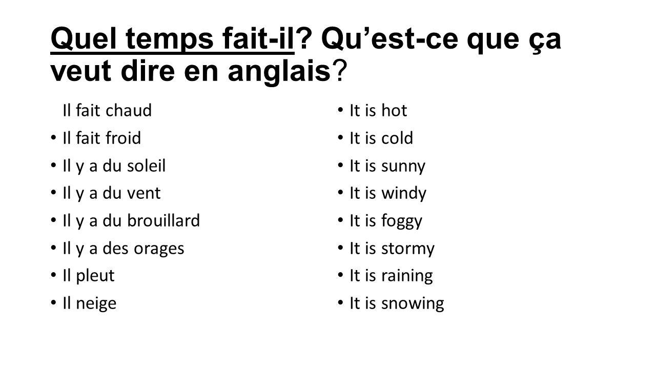 Quel temps fait-il? Quest-ce que ça veut dire en anglais? Il fait chaud Il fait froid Il y a du soleil Il y a du vent Il y a du brouillard Il y a des