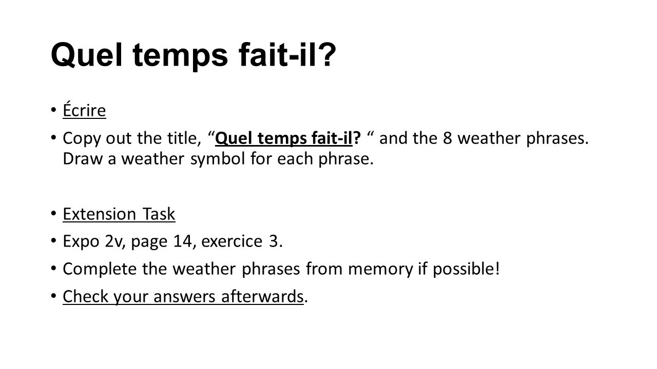 Quel temps fait-il? Écrire Copy out the title, Quel temps fait-il? and the 8 weather phrases. Draw a weather symbol for each phrase. Extension Task Ex