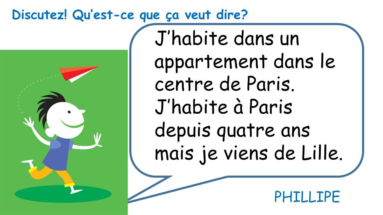 Jhabite dans un appartement dans le centre de Paris. Jhabite à Paris depuis quatre ans mais je viens de Lille. Discutez! Quest-ce que ça veut dire? PH