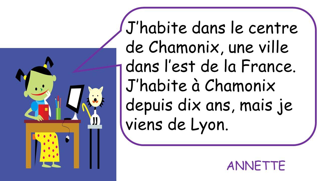 Jhabite dans le centre de Chamonix, une ville dans lest de la France. Jhabite à Chamonix depuis dix ans, mais je viens de Lyon. ANNETTE