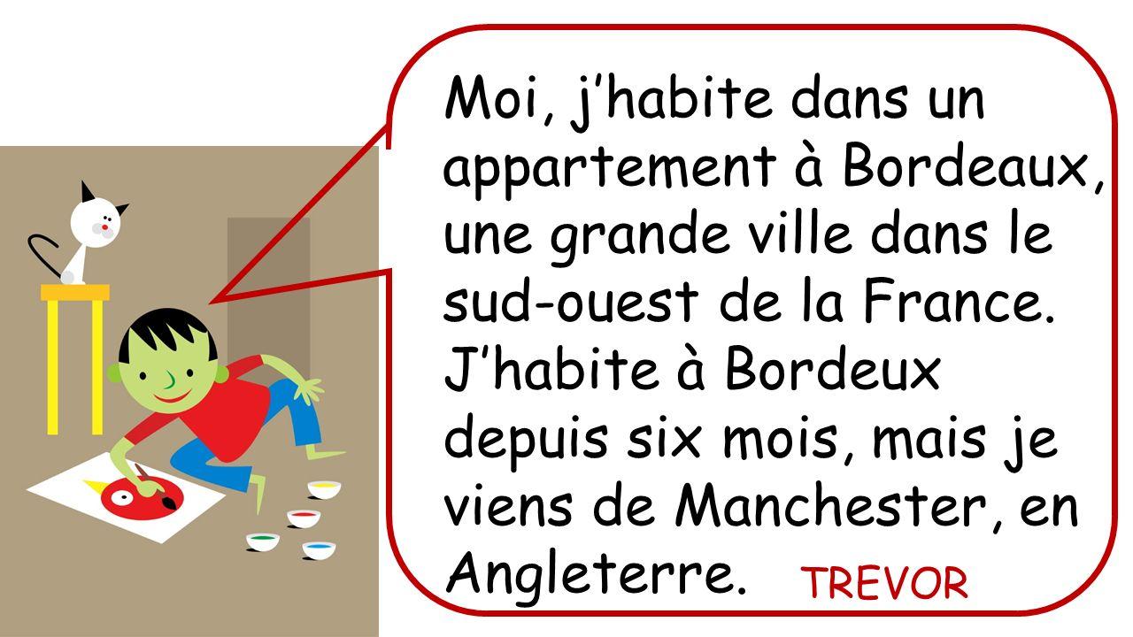 Moi, jhabite dans un appartement à Bordeaux, une grande ville dans le sud-ouest de la France. Jhabite à Bordeux depuis six mois, mais je viens de Manc