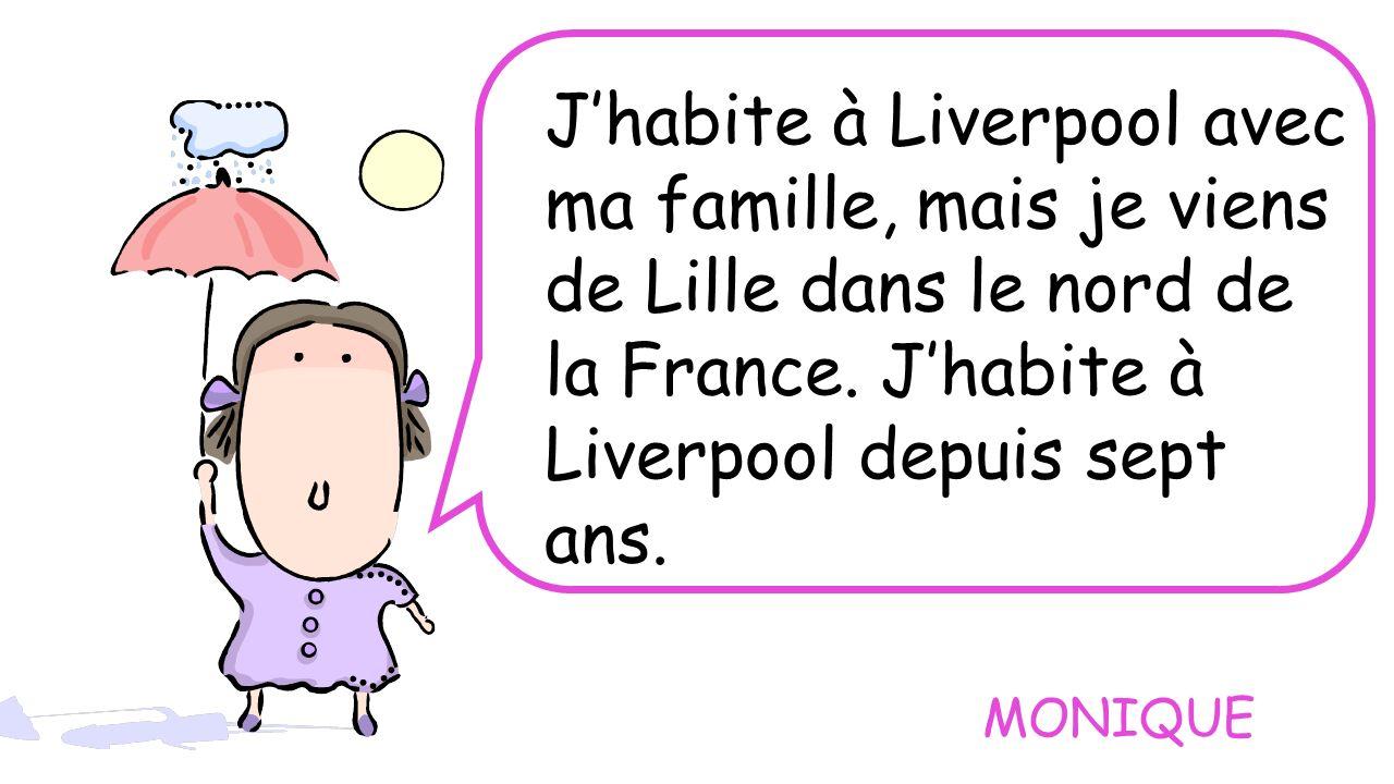 Jhabite à Liverpool avec ma famille, mais je viens de Lille dans le nord de la France. Jhabite à Liverpool depuis sept ans. MONIQUE