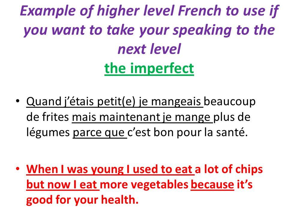 Example of higher level French to use if you want to take your speaking to the next level the imperfect Quand jétais petit(e) je mangeais beaucoup de frites mais maintenant je mange plus de légumes parce que cest bon pour la santé.