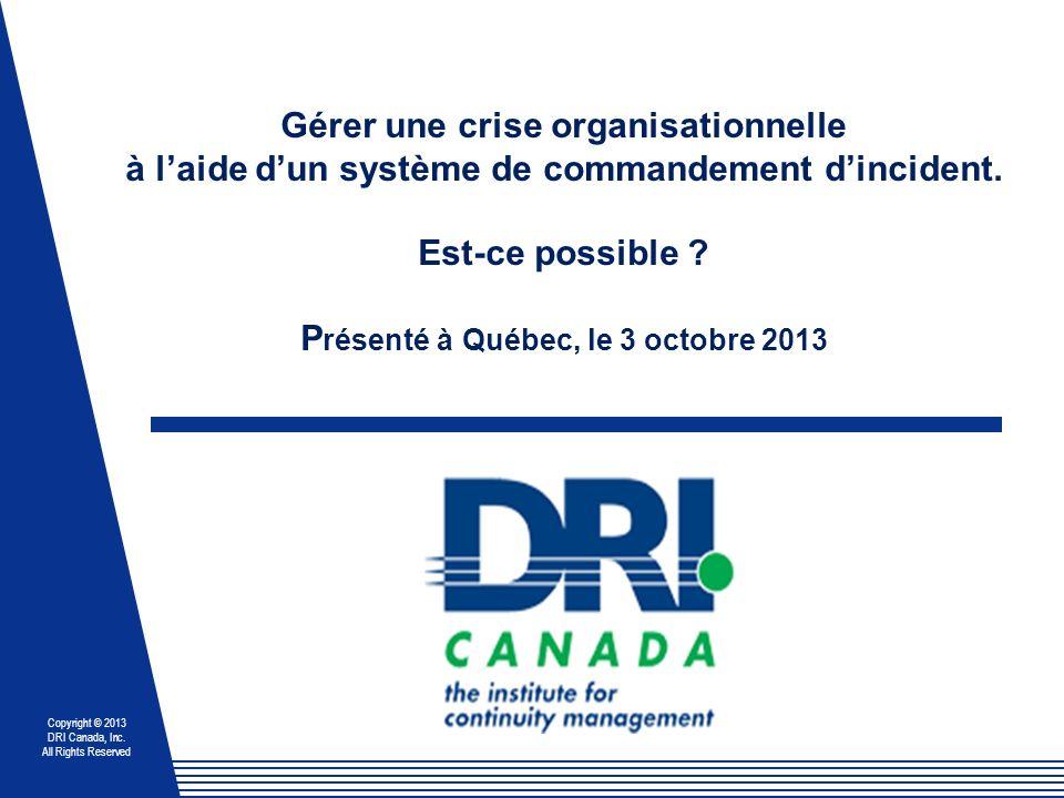 Copyright © 2013 DRI Canada, Inc. All Rights Reserved Gérer une crise organisationnelle à laide dun système de commandement dincident. Est-ce possible